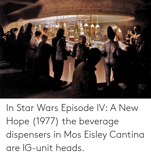Eisley Cantina: In Star Wars Episode IV: A New Hope (1977) the beverage dispensers in Mos Eisley Cantina are IG-unit heads.