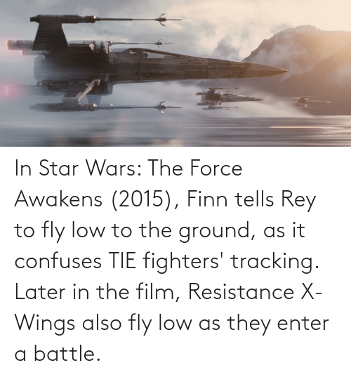 Finn, Rey, and Star Wars: In Star Wars: The Force Awakens (2015), Finn tells Rey to fly low to the ground, as it confuses TIE fighters' tracking. Later in the film, Resistance X-Wings also fly low as they enter a battle.