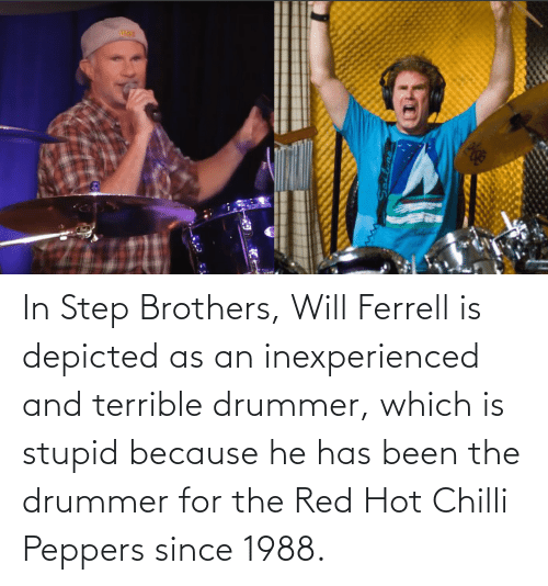 brothers: In Step Brothers, Will Ferrell is depicted as an inexperienced and terrible drummer, which is stupid because he has been the drummer for the Red Hot Chilli Peppers since 1988.