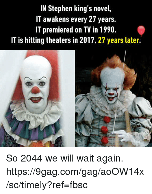 gagging: IN Stephen king's novel,  IT awakens every 27 years.  IT premiered on TV in 1990.  IT is hitting theaters in 2017, 27 years later. So 2044 we will wait again. https://9gag.com/gag/aoOW14x/sc/timely?ref=fbsc