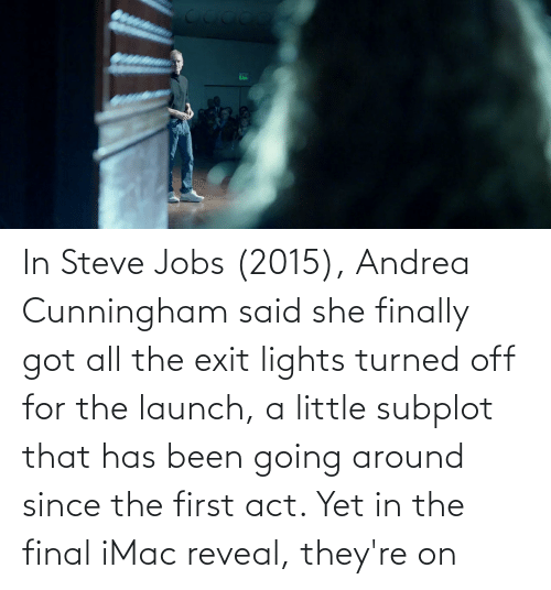 lights: In Steve Jobs (2015), Andrea Cunningham said she finally got all the exit lights turned off for the launch, a little subplot that has been going around since the first act. Yet in the final iMac reveal, they're on