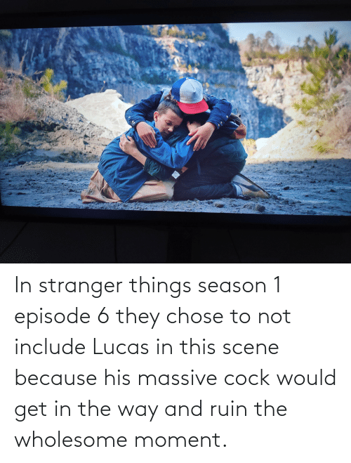 season 1: In stranger things season 1 episode 6 they chose to not include Lucas in this scene because his massive cock would get in the way and ruin the wholesome moment.
