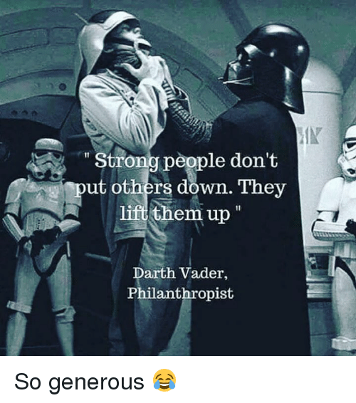 Darth Vader, Darth, and Down: IN  Strona people don't  ut others down. They  them up  Darth Vader,  Philanthropist So generous 😂