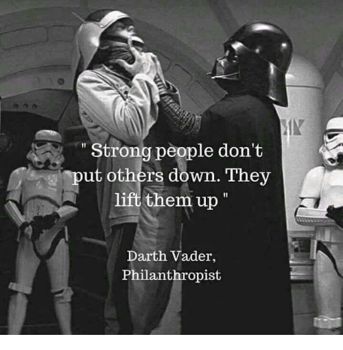 """Darth Vader, Memes, and Strong: IN  """" Strong people don't  put others down. They  lift them up  Darth Vader,  Philanthropist"""