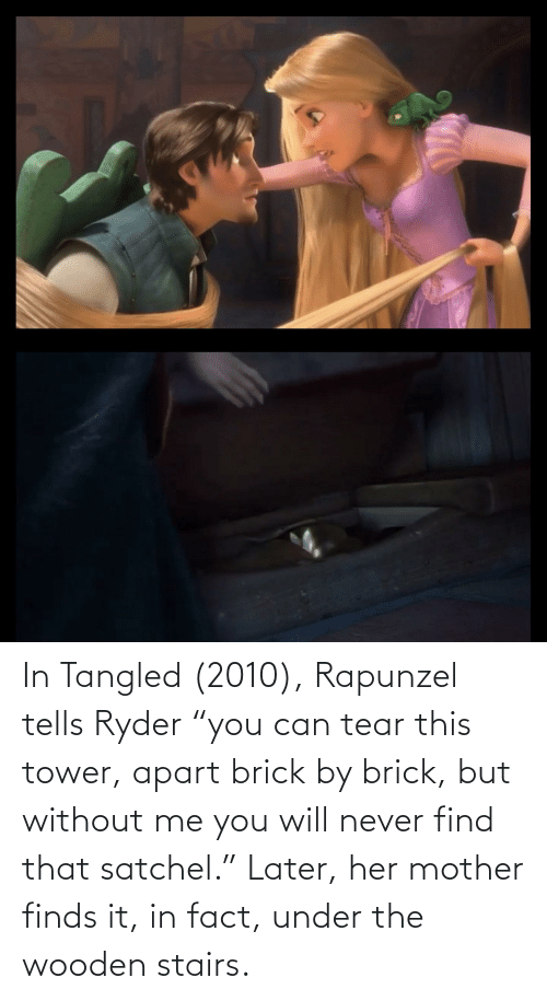 """Rapunzel: In Tangled (2010), Rapunzel tells Ryder """"you can tear this tower, apart brick by brick, but without me you will never find that satchel."""" Later, her mother finds it, in fact, under the wooden stairs."""