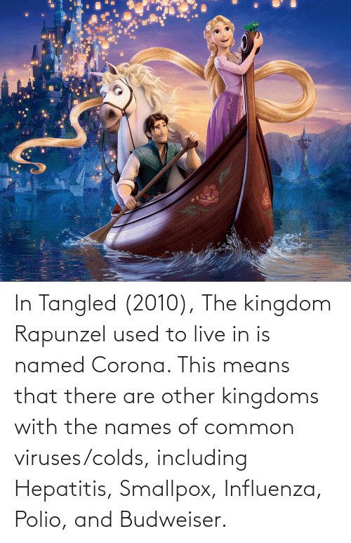 Rapunzel: In Tangled (2010), The kingdom Rapunzel used to live in is named Corona. This means that there are other kingdoms with the names of common viruses/colds, including Hepatitis, Smallpox, Influenza, Polio, and Budweiser.