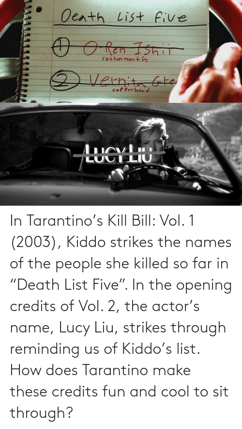 """Of The People: In Tarantino's Kill Bill: Vol. 1 (2003), Kiddo strikes the names of the people she killed so far in """"Death List Five"""". In the opening credits of Vol. 2, the actor's name, Lucy Liu, strikes through reminding us of Kiddo's list. How does Tarantino make these credits fun and cool to sit through?"""