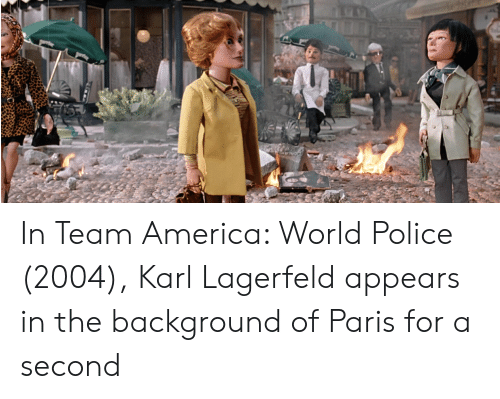 America, Police, and Paris: In Team America: World Police (2004), Karl Lagerfeld appears in the background of Paris for a second