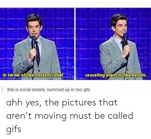 Anxiety, Gifs, and Pictures: In terms of lke, Instantrellef  cancellng plans is ko horoin.  gifs  anxiety  up ahh yes, the pictures that aren't moving must be called gifs