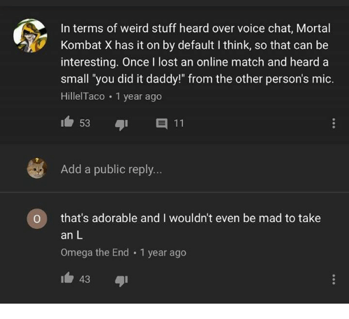"""Omega: In terms of weird stuff heard over voice chat, Mortal  Kombat X has it on by default I think, so that can be  interesting. Once I lost an online match and heard a  small 'you did it daddy!"""" from the other person's mic.  HillelTaco 1 year ago  Add a public reply...  O that's adorable and I wouldn't even be mad to take  an L  Omega the End 1 year ago  43"""