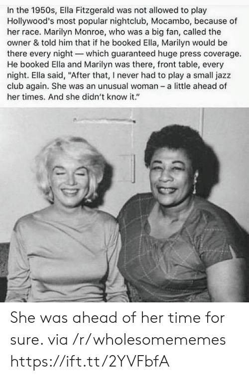 "Nightclub: In the 1950s, Ella Fitzgerald was not allowed to play  Hollywood's most popular nightclub, Mocambo, because of  her race. Marilyn Monroe, who was a big fan, called the  owner & told him that if he booked Ella, Marilyn would be  there every night-which guaranteed huge press coverage.  He booked Ella and Marilyn was there, front table, every  night. Ella said, ""After that, I never had to play a small jazz  club again. She was an unusual woman - a little ahead of  her times. And she didn't know it."" She was ahead of her time for sure. via /r/wholesomememes https://ift.tt/2YVFbfA"