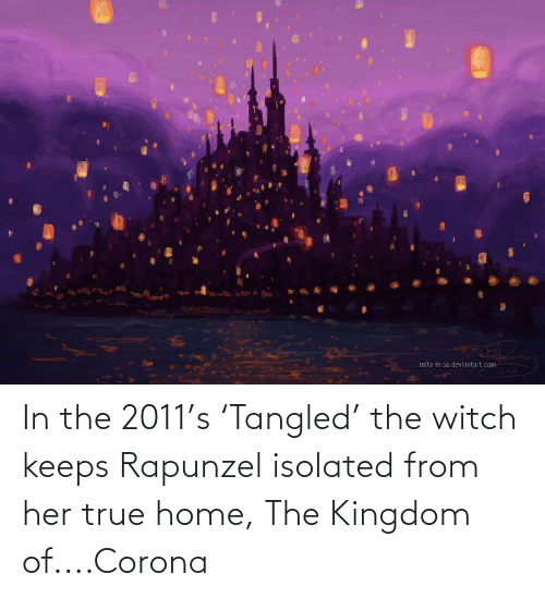 Rapunzel: In the 2011's 'Tangled' the witch keeps Rapunzel isolated from her true home, The Kingdom of....Corona