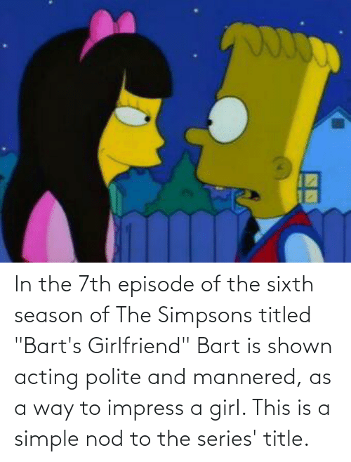 """Shown: In the 7th episode of the sixth season of The Simpsons titled """"Bart's Girlfriend"""" Bart is shown acting polite and mannered, as a way to impress a girl. This is a simple nod to the series' title."""