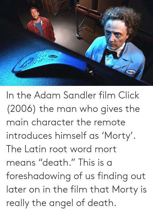 """Adam Sandler: In the Adam Sandler film Click (2006) the man who gives the main character the remote introduces himself as 'Morty'. The Latin root word mort means """"death."""" This is a foreshadowing of us finding out later on in the film that Morty is really the angel of death."""