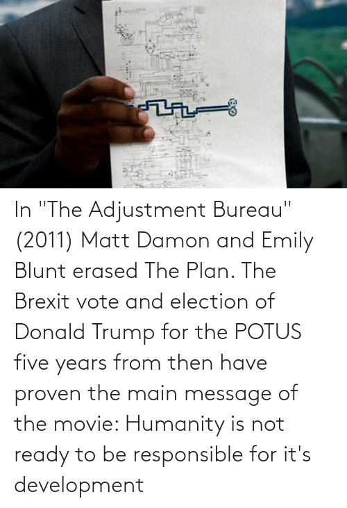 """Donald Trump: In """"The Adjustment Bureau"""" (2011) Matt Damon and Emily Blunt erased The Plan. The Brexit vote and election of Donald Trump for the POTUS five years from then have proven the main message of the movie: Humanity is not ready to be responsible for it's development"""
