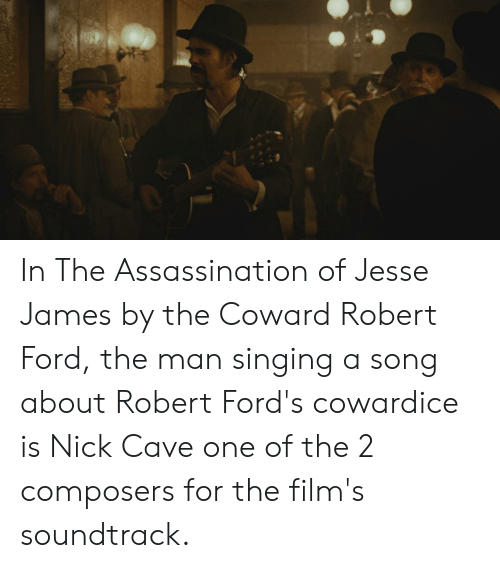 Fords: In The Assassination of Jesse James by the Coward Robert Ford, the man singing a song about Robert Ford's cowardice is Nick Cave one of the 2 composers for the film's soundtrack.