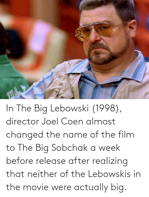 joel: In The Big Lebowski (1998), director Joel Coen almost changed the name of the film to The Big Sobchak a week before release after realizing that neither of the Lebowskis in the movie were actually big.