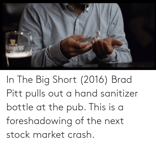 Pub: In The Big Short (2016) Brad Pitt pulls out a hand sanitizer bottle at the pub. This is a foreshadowing of the next stock market crash.