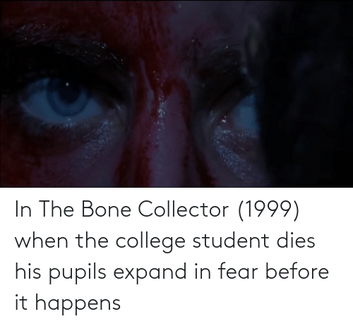 College Student: In The Bone Collector (1999) when the college student dies his pupils expand in fear before it happens