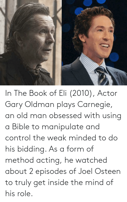 joel: In The Book of Eli (2010), Actor Gary Oldman plays Carnegie, an old man obsessed with using a Bible to manipulate and control the weak minded to do his bidding. As a form of method acting, he watched about 2 episodes of Joel Osteen to truly get inside the mind of his role.