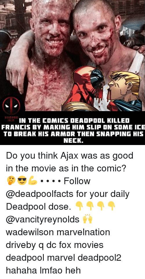 armored: IN THE COMICS DEADPOOL KILLED  FRANCIS BY MAKING HIM SLIP ON SOME ICE  TO BREAK HIS ARMOR THEN SNAPPING HIS  NECK. Do you think Ajax was as good in the movie as in the comic? 🤔😎💪 • • • • Follow @deadpoolfacts for your daily Deadpool dose. 👇👇👇👇 @vancityreynolds 🙌 wadewilson marvelnation driveby q dc fox movies deadpool marvel deadpool2 hahaha lmfao heh