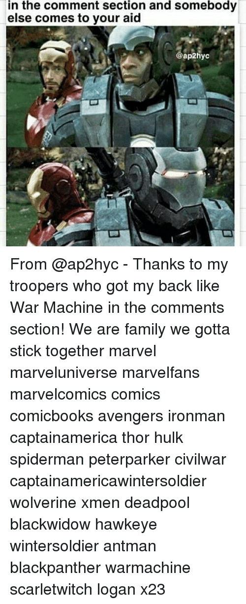 Stick Together: in the comment section and somebody  else comes to your aid  ap2hyc From @ap2hyc - Thanks to my troopers who got my back like War Machine in the comments section! We are family we gotta stick together marvel marveluniverse marvelfans marvelcomics comics comicbooks avengers ironman captainamerica thor hulk spiderman peterparker civilwar captainamericawintersoldier wolverine xmen deadpool blackwidow hawkeye wintersoldier antman blackpanther warmachine scarletwitch logan x23