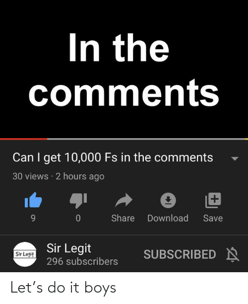 Funny, Boys, and Can: In the  comments  Can I get 10,000 Fs in the comments  30 views · 2 hours ago  Share  Download  9.  Save  Sir Legit  SUBSCRIBED N  Sir Legit  296 subscribers Let's do it boys