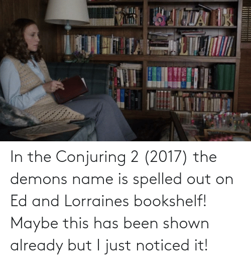 Shown: In the Conjuring 2 (2017) the demons name is spelled out on Ed and Lorraines bookshelf! Maybe this has been shown already but I just noticed it!