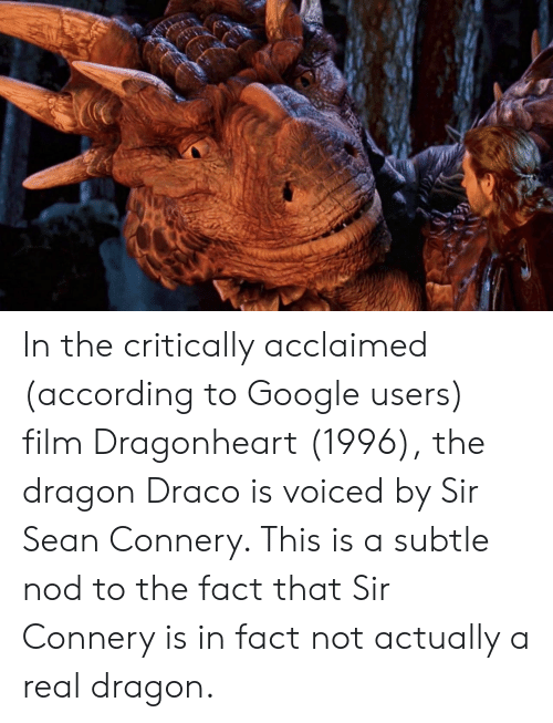 Google, Film, and Sean Connery: In the critically acclaimed (according to Google users) film Dragonheart (1996), the dragon Draco is voiced by Sir Sean Connery. This is a subtle nod to the fact that Sir Connery is in fact not actually a real dragon.
