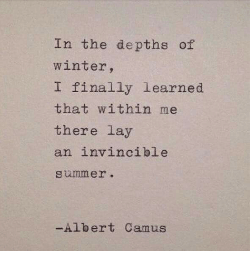 Winter, Summer, and Albert Camus: In the depths of  winter,  I finally learned  that within me  there lay  an invincible  summer.  -Albert Camus