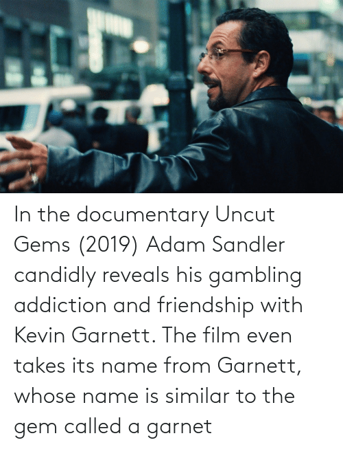 Adam Sandler: In the documentary Uncut Gems (2019) Adam Sandler candidly reveals his gambling addiction and friendship with Kevin Garnett. The film even takes its name from Garnett, whose name is similar to the gem called a garnet