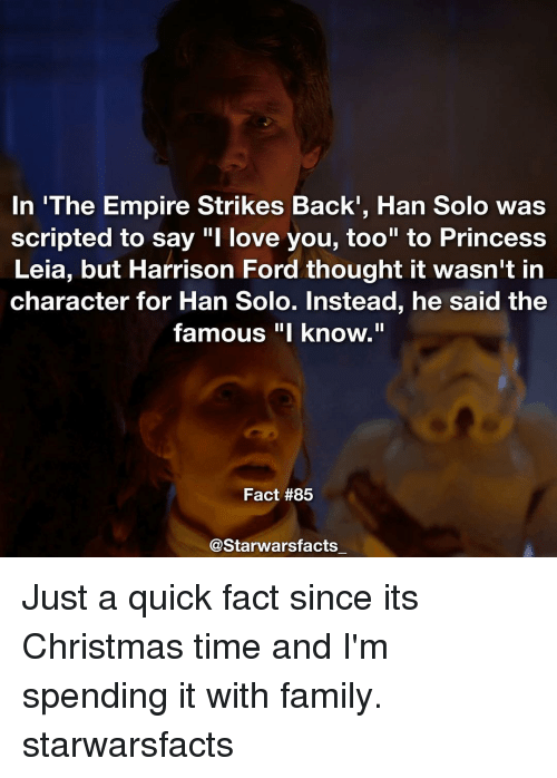 """strike back: In 'The Empire Strikes Back, Han Solo was  scripted to say """"I love you, too"""" to Princess  Leia, but Harrison Ford thought it wasn't in  character for Han Solo. Instead, he said the  famous """"I know.""""  Fact #85  @Starwarsfacts Just a quick fact since its Christmas time and I'm spending it with family. starwarsfacts"""