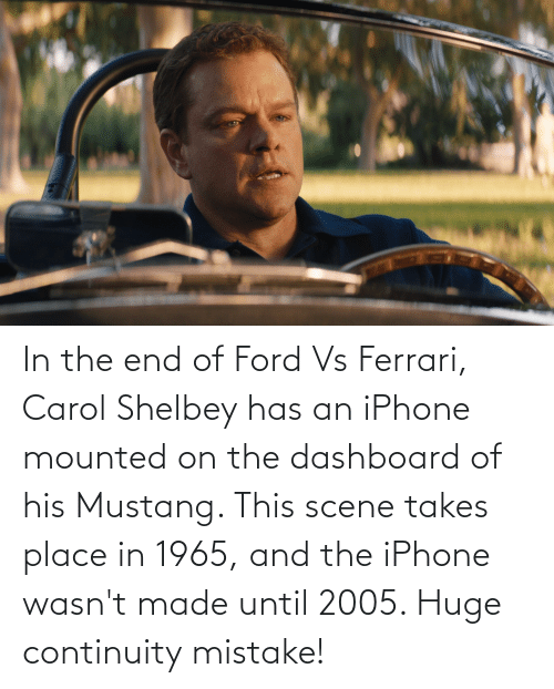 Ford: In the end of Ford Vs Ferrari, Carol Shelbey has an iPhone mounted on the dashboard of his Mustang. This scene takes place in 1965, and the iPhone wasn't made until 2005. Huge continuity mistake!