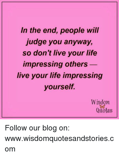 In The End People Will Judge You Anyway So Dont Live Your Life