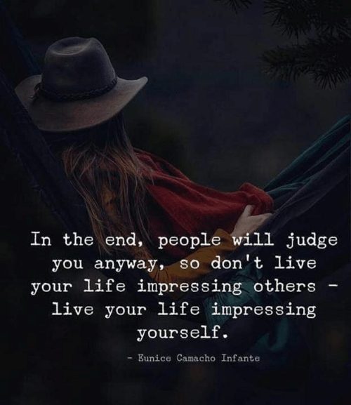 live your life: In the end, people will judge  you anyway, so don't live  your life impressing others  live your life impressing  yourself.  -Eunice Camacho Infante