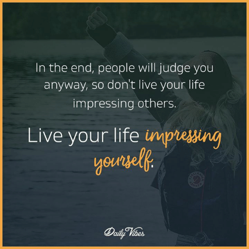 live your life: In the end, people will judge you  anyway, so don't live your life  impressing others.  Live your life impiessin