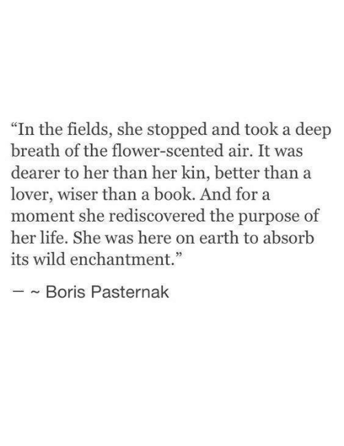 "lover: ""In the fields, she stopped and took a deep  breath of the flower-scented air. It was  dearer to her than her kin, better than a  lover, wiser than a book. And for a  moment she rediscovered the purpose of  her life. She was here on earth to absorb  its wild enchantment.""  ~ Boris Pasternak"