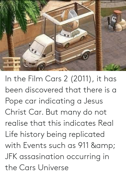 Been: In the Film Cars 2 (2011), it has been discovered that there is a Pope car indicating a Jesus Christ Car. But many do not realise that this indicates Real Life history being replicated with Events such as 911 & JFK assasination occurring in the Cars Universe