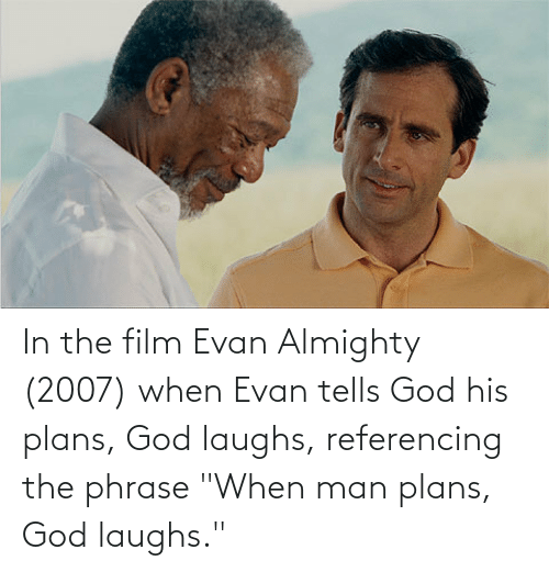 """phrase: In the film Evan Almighty (2007) when Evan tells God his plans, God laughs, referencing the phrase """"When man plans, God laughs."""""""