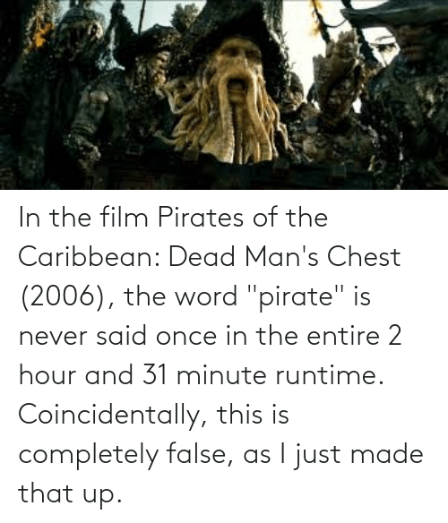 """pirates of the caribbean: In the film Pirates of the Caribbean: Dead Man's Chest (2006), the word """"pirate"""" is never said once in the entire 2 hour and 31 minute runtime. Coincidentally, this is completely false, as I just made that up."""