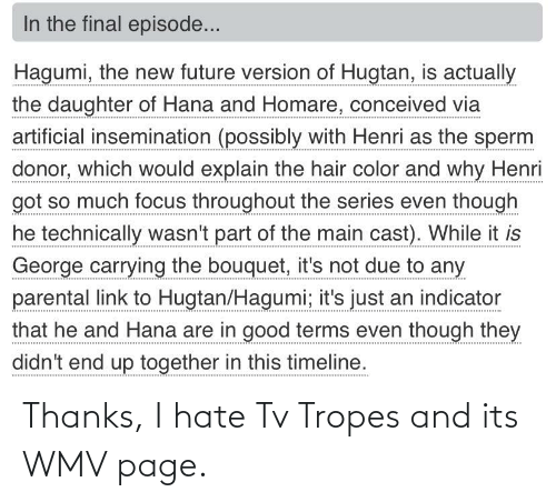 tropes: In the final episode...  Hagumi, the new future version of Hugtan, is actually  the daughter of Hana and Homare, conceived via  artificial insemination (possibly with Henri as the sperm  donor, which would explain the hair color and why Henri  got so much focus throughout the series even though  he technically wasn't part of the main cast). While it is  George carrying the bouquet, it's not due to any  parental link to Hugtan/Hagumi; it's just an indicator  that he and Hana are in good terms even though they  didn't end up together in this timeline. Thanks, I hate Tv Tropes and its WMV page.