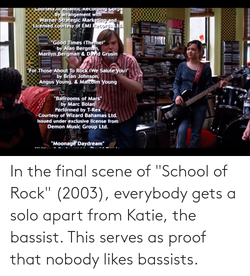 """Final Scene: In the final scene of """"School of Rock"""" (2003), everybody gets a solo apart from Katie, the bassist. This serves as proof that nobody likes bassists."""
