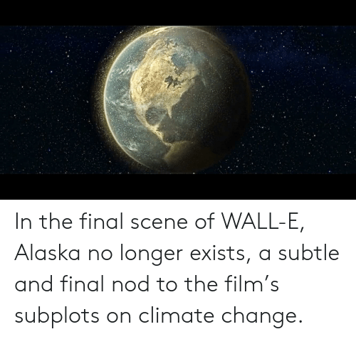 Final Scene: In the final scene of WALL-E, Alaska no longer exists, a subtle and final nod to the film's subplots on climate change.