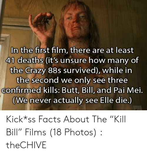 """pai mei: In the first film, there are at least  41 deaths (it's unsure how many of  the Crazy 88s survived), while in  the second we only see three  confirmed kills: Butt, Bill, and Pai Mei.  (We never actually see Elle die.) Kick*ss Facts About The """"Kill Bill"""" Films (18 Photos) : theCHIVE"""