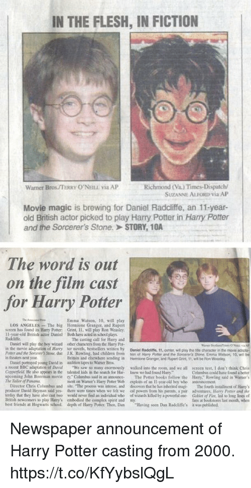 "loes: IN THE FLESH, IN FICTION  Richmond (Va.) Times-Dispatch/  SUZANNE ALFORD Via AP  Warner Bros TERRY O'NELE via AP  Movie magic is brewing for Daniel Radcliffe, an 11-year-  old British actor picked to play Harry Potter in Harry Potter  and the Sorcerer's Stone.> STORY, 1OA  The word is out  on the film cast  for Harry Potter  Emma Watson, 10, will play  LOS ANGELES-The big Hermions Granger, and Repert  screen has fond Harry Potter: Grint, 11, will play Ron Weasley.  11-year-old British actor Daniel Boh have acted is school plays  Radtine  The caoting call fer Hay and  Daniel will play the boy wizaed oer characters froo he ury Poe  in the movie aduptestios of Harry ter novels, besasellers writica by Dnel Radciese, 11  Passera ihr Sorrrrr'sSaw. de IK R0%ling. had children from ton cl Hany Poe er rd the Sorcerer's Sore Erm. Watson, 10, wt  s thealen best year  11,center, wil play the 1se chancr in the movie  Britiis and elstwhore sendingi  Hemione Granger, and Plupert Gins, 1t, wit be Fion Wossley  a recest BBC adspeation of Drvid We sw so many coormounly walkod into the noom, and we all screen test, I doa't hist Chris  Colusbus coeld have found better  ming John Boorman moComs aid in an anosoce The Potter beots follow the Hary,"" Rowling said in Warner's  Daniel portragyod yeung David in ioa tupes to Wasner Beos  Copperficll He abo appcars in the talented Lids in the scarch for Hc knew we had found Harr  mont on Waer's Harry Potter Web eploets of an-y-old boy ubo aouc  Diroctor Chris Colombus and sile. The pexcess was intene, and drscovers thie he bus inhtrinod sma The fourth installinmentof Hary  rroducer David Heyman saad yes there wore times wben we felt we al powers from his parents a poir adventares, Harny Poner anf the  erday dut they have aho cst two wceld mover fnd an dnidal aho of wizands killod by a powertococ Co of Fin, lod to log loes el  Bitih neacors to play Hary's mbodiod the complex spirit and my  best friends at llogwarts school, depohof Harry Potter. Then, Dum ""Having seen Dan Radcliffe's  uns at booo  ǐwaigutihed.  last oth when Newspaper announcement of Harry Potter casting from 2000. https://t.co/KfYybslQgL"
