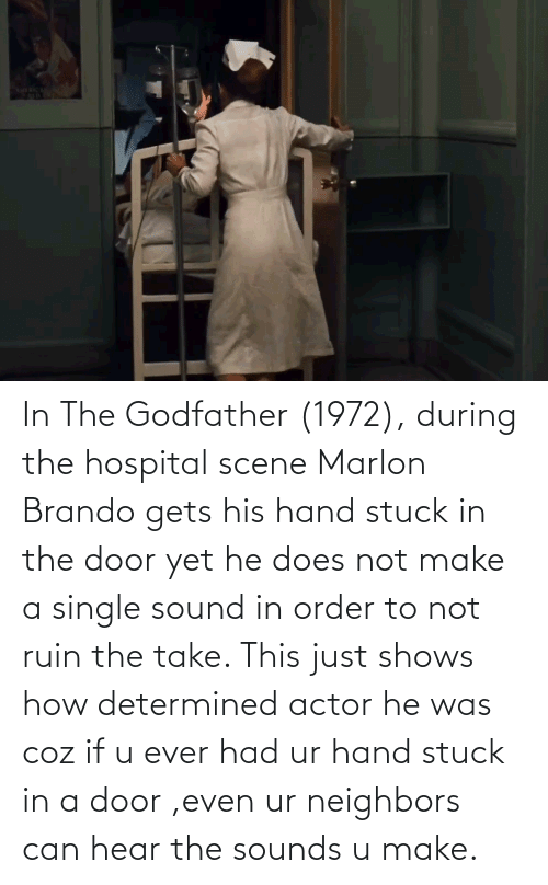 Ever Had: In The Godfather (1972), during the hospital scene Marlon Brando gets his hand stuck in the door yet he does not make a single sound in order to not ruin the take. This just shows how determined actor he was coz if u ever had ur hand stuck in a door ,even ur neighbors can hear the sounds u make.