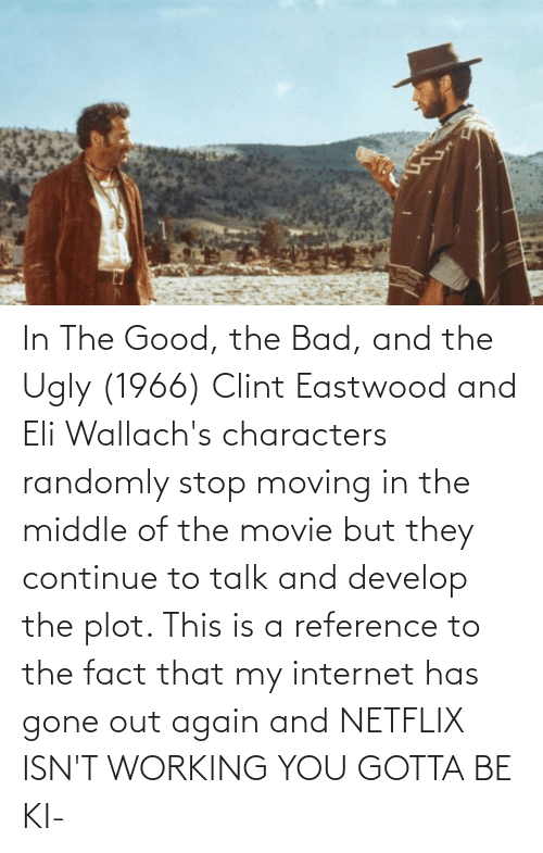 moving in: In The Good, the Bad, and the Ugly (1966) Clint Eastwood and Eli Wallach's characters randomly stop moving in the middle of the movie but they continue to talk and develop the plot. This is a reference to the fact that my internet has gone out again and NETFLIX ISN'T WORKING YOU GOTTA BE KI-
