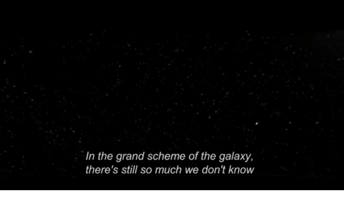 Theres Still: In the grand scheme of the galaxy,  there's still so much we don't know