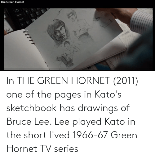 pages: In THE GREEN HORNET (2011) one of the pages in Kato's sketchbook has drawings of Bruce Lee. Lee played Kato in the short lived 1966-67 Green Hornet TV series