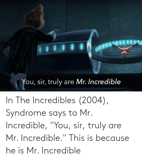 """You Sir: In The Incredibles (2004), Syndrome says to Mr. Incredible, """"You, sir, truly are Mr. Incredible."""" This is because he is Mr. Incredible"""